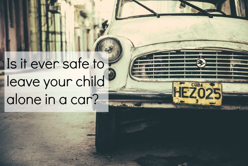 is it safe to leave your child in a car